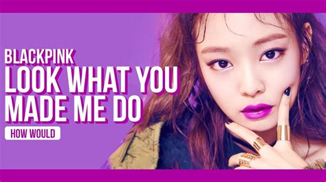 HOW WOULD BLACKPINK SING LOOK WHAT YOU MADE ME DO (TAYLOR